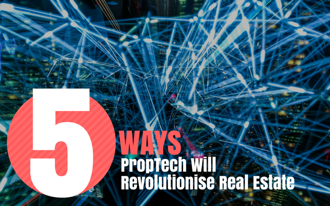 5 FUNDAMENTAL WAYS PROPTECH WILL REVOLUTIONISE REAL ESTATE